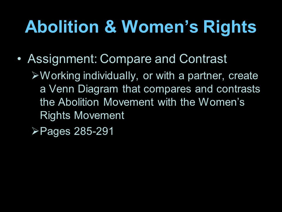 Abolition & Women's Rights Assignment: Compare and Contrast  Working individually, or with a partner, create a Venn Diagram that compares and contrasts the Abolition Movement with the Women's Rights Movement  Pages 285-291