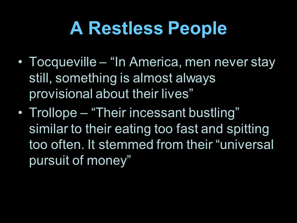 A Restless People Tocqueville – In America, men never stay still, something is almost always provisional about their lives Trollope – Their incessant bustling similar to their eating too fast and spitting too often.