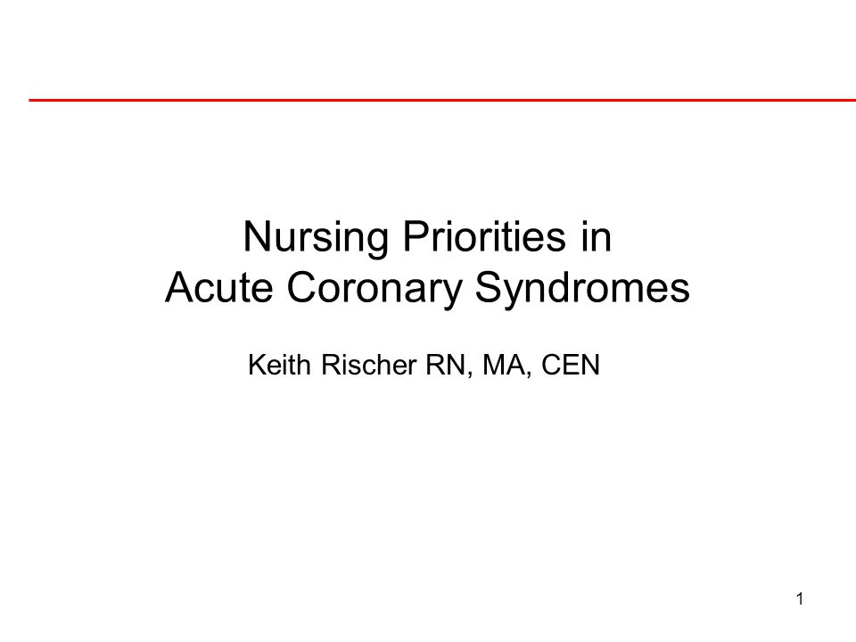 1 Nursing Priorities in Acute Coronary Syndromes Keith Rischer RN, MA, CEN