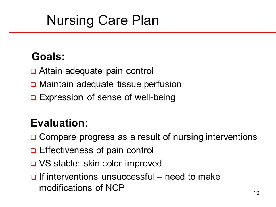 19 Nursing Care Plan Goals:  Attain adequate pain control  Maintain adequate tissue perfusion  Expression of sense of well-being Evaluation:  Comp