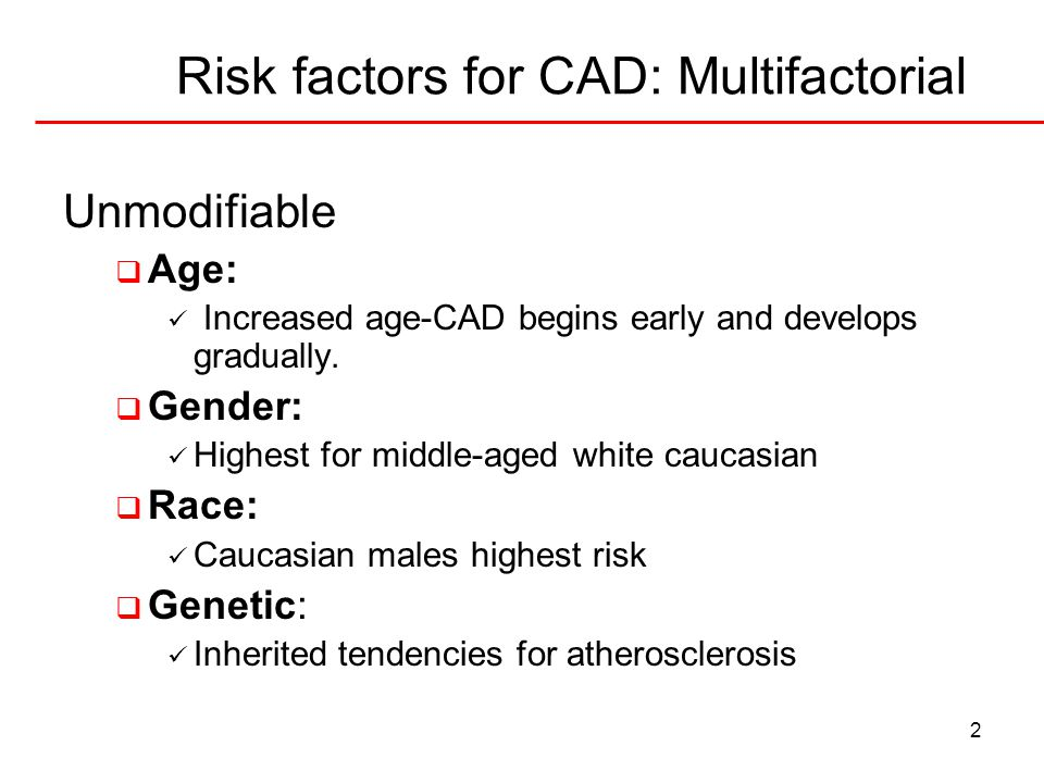 2 Risk factors for CAD: Multifactorial Unmodifiable  Age: Increased age-CAD begins early and develops gradually.  Gender: Highest for middle-aged wh