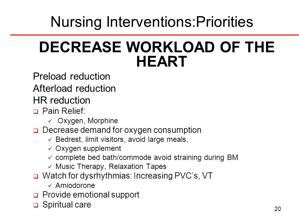 20 Nursing Interventions:Priorities DECREASE WORKLOAD OF THE HEART Preload reduction Afterload reduction HR reduction  Pain Relief: Oxygen, Morphine