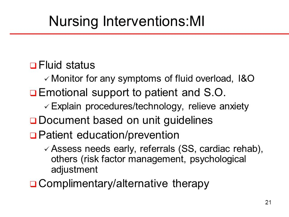 21 Nursing Interventions:MI  Fluid status Monitor for any symptoms of fluid overload, I&O  Emotional support to patient and S.O. Explain procedures/