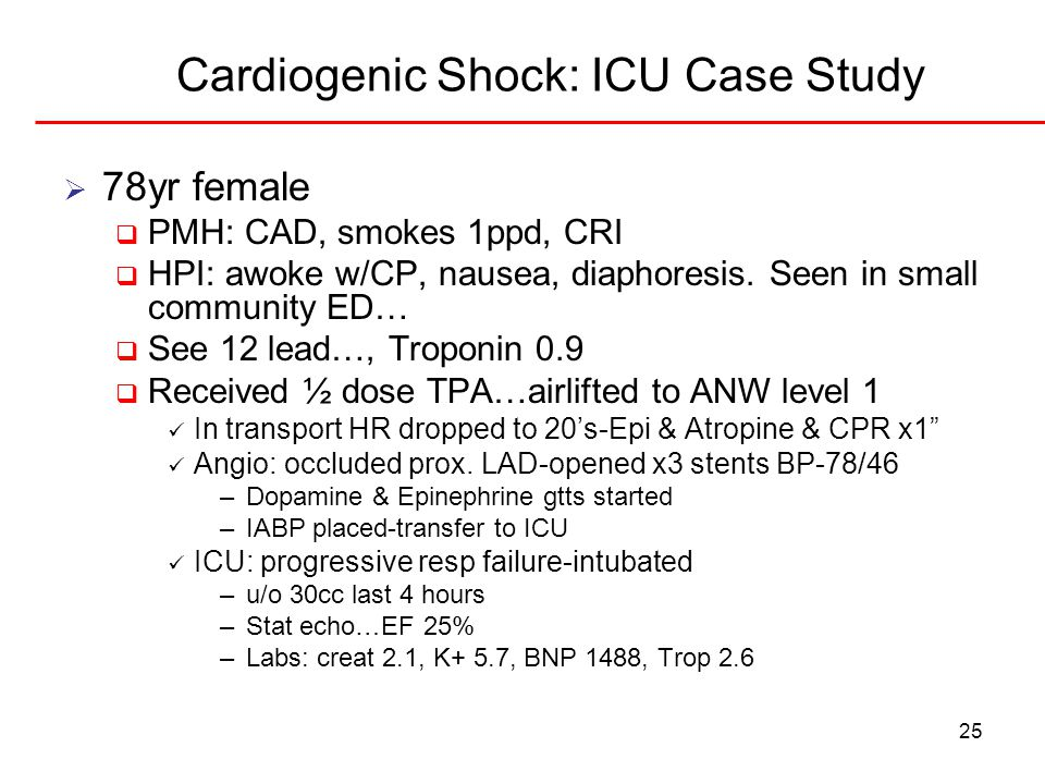 25 Cardiogenic Shock: ICU Case Study  78yr female  PMH: CAD, smokes 1ppd, CRI  HPI: awoke w/CP, nausea, diaphoresis. Seen in small community ED… 