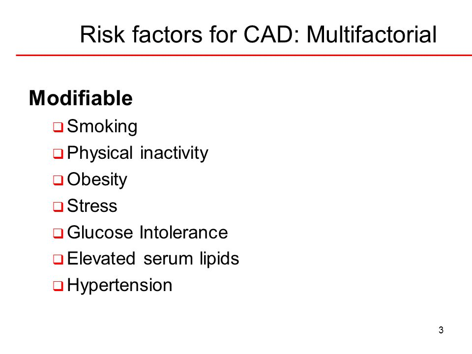 3 Risk factors for CAD: Multifactorial Modifiable  Smoking  Physical inactivity  Obesity  Stress  Glucose Intolerance  Elevated serum lipids  H