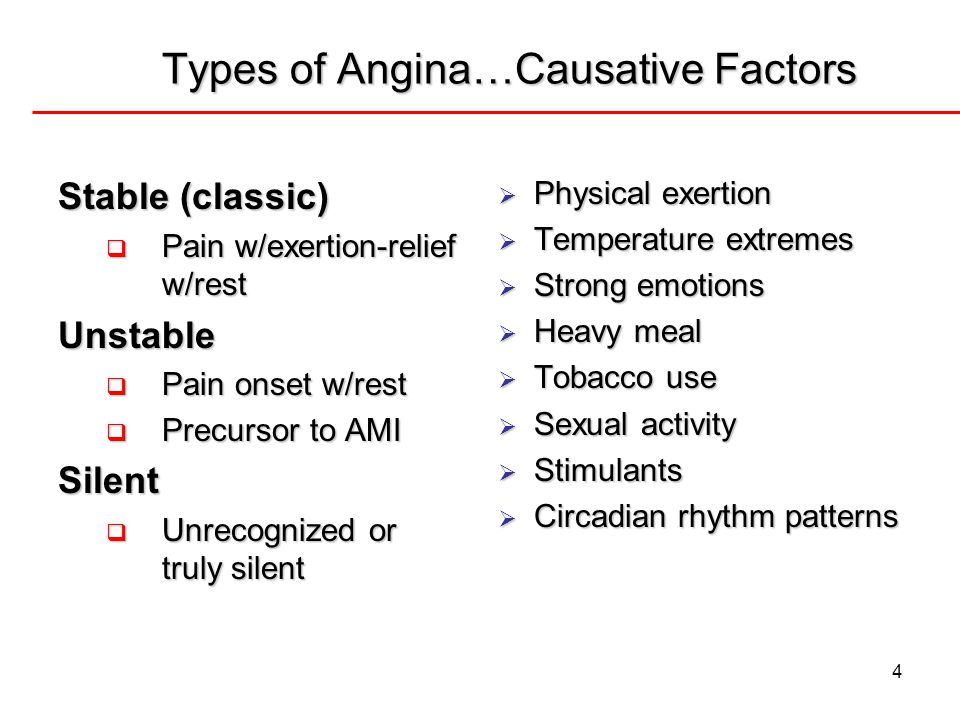 4 Types of Angina…Causative Factors Stable (classic)  Pain w/exertion-relief w/rest Unstable  Pain onset w/rest  Precursor to AMI Silent  Unrecogn
