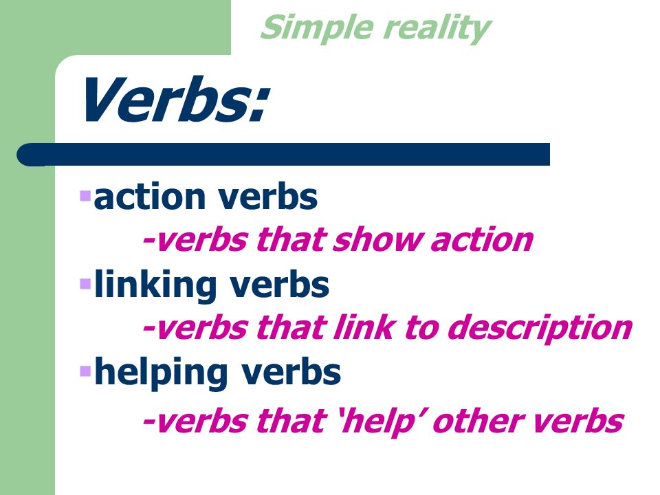 Simple reality Verbs:  action verbs  linking verbs  helping verbs -verbs that show action -verbs that link to description -verbs that 'help' other verbs