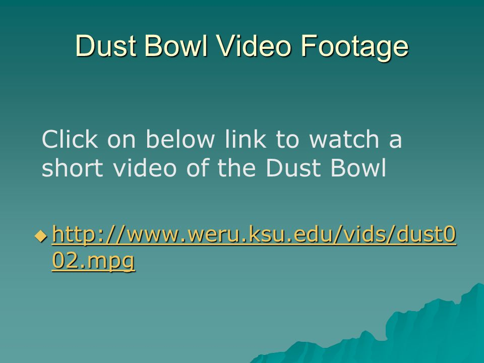 Dust Bowl Video Footage  http://www.weru.ksu.edu/vids/dust0 02.mpg http://www.weru.ksu.edu/vids/dust0 02.mpg http://www.weru.ksu.edu/vids/dust0 02.mp