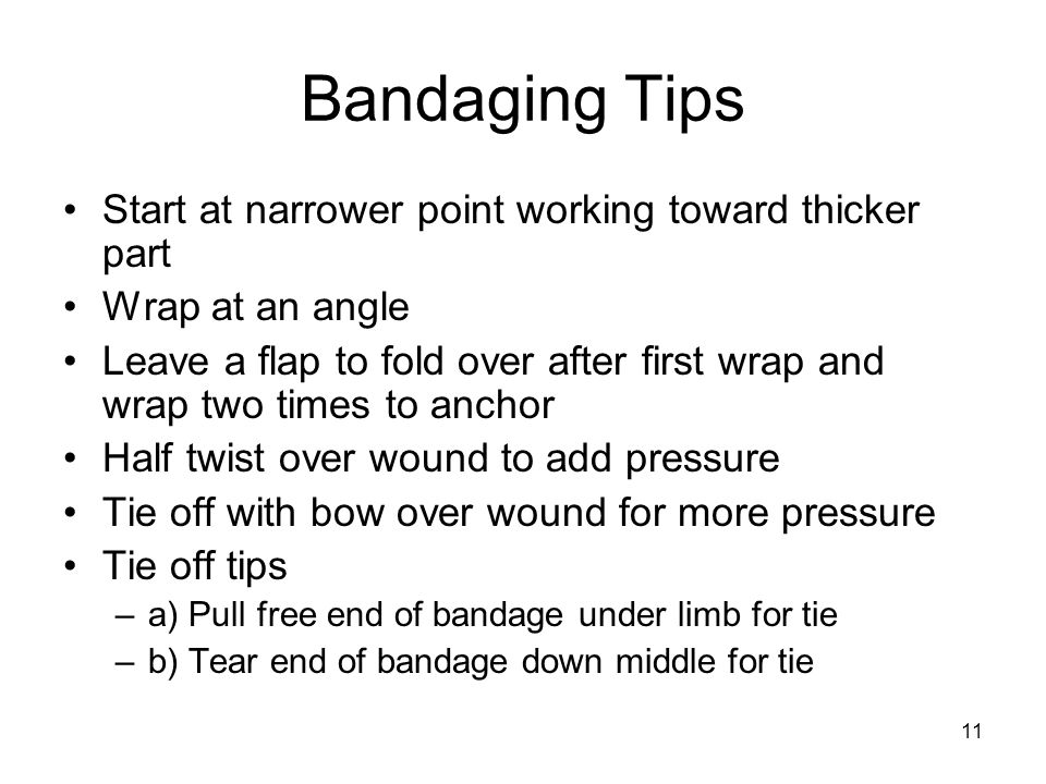 11 Bandaging Tips Start at narrower point working toward thicker part Wrap at an angle Leave a flap to fold over after first wrap and wrap two times to anchor Half twist over wound to add pressure Tie off with bow over wound for more pressure Tie off tips –a) Pull free end of bandage under limb for tie –b) Tear end of bandage down middle for tie