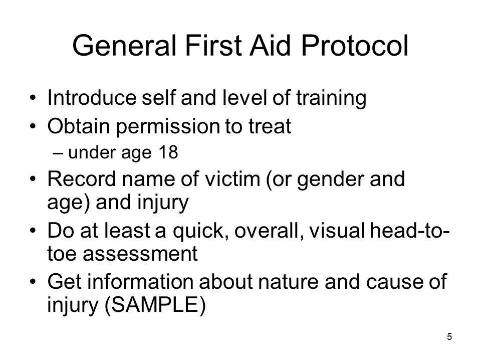 5 General First Aid Protocol Introduce self and level of training Obtain permission to treat –under age 18 Record name of victim (or gender and age) and injury Do at least a quick, overall, visual head-to- toe assessment Get information about nature and cause of injury (SAMPLE)