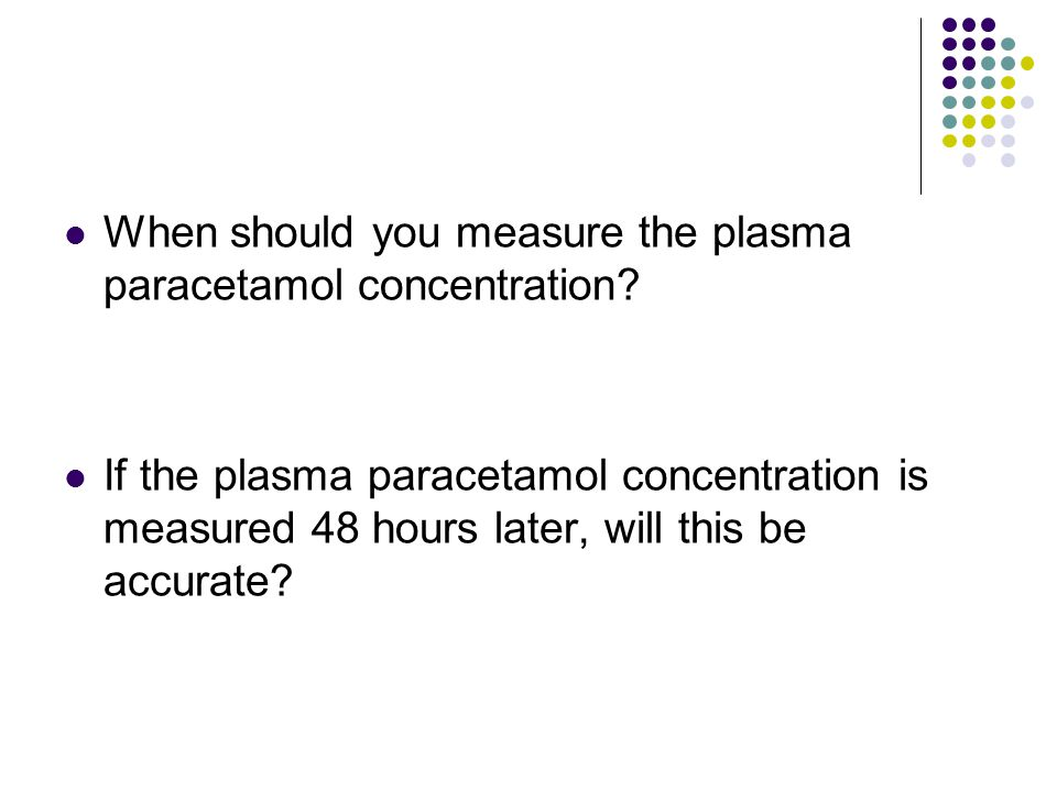 When should you measure the plasma paracetamol concentration.