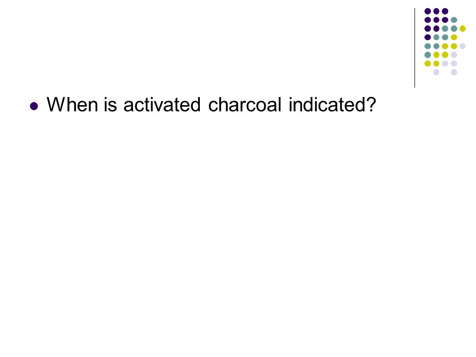 When is activated charcoal indicated