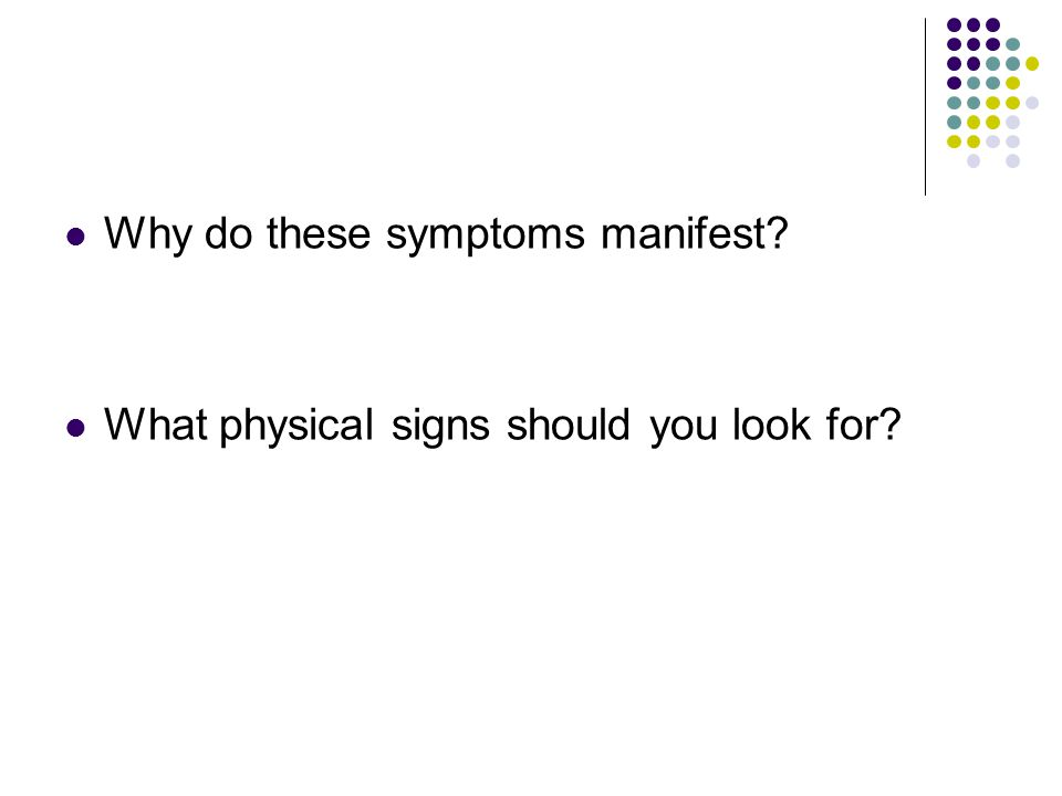 Why do these symptoms manifest What physical signs should you look for