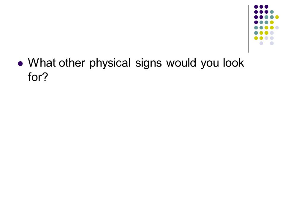 What other physical signs would you look for?