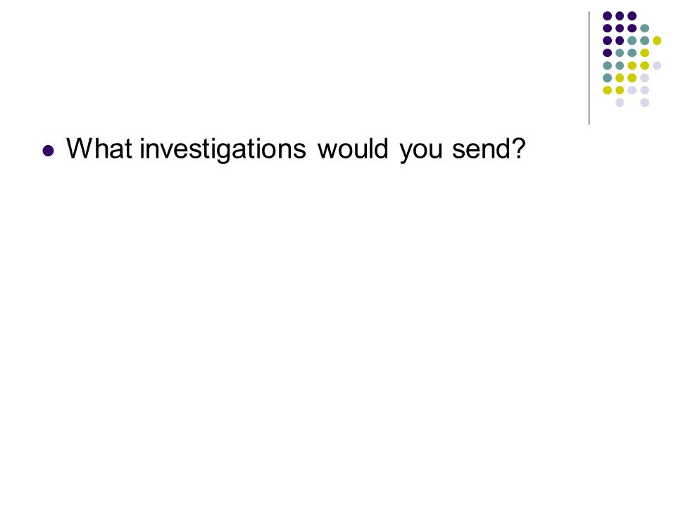 What investigations would you send