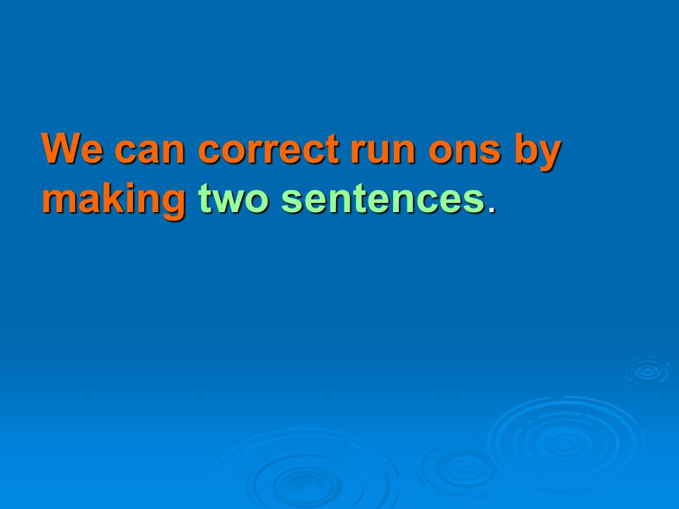We can correct run ons by making two sentences.