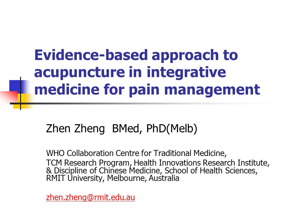Evidence-based approach to acupuncture in integrative medicine for pain management Zhen Zheng BMed, PhD(Melb) WHO Collaboration Centre for Traditional Medicine, TCM Research Program, Health Innovations Research Institute, & Discipline of Chinese Medicine, School of Health Sciences, RMIT University, Melbourne, Australia zhen.zheng@rmit.edu.au