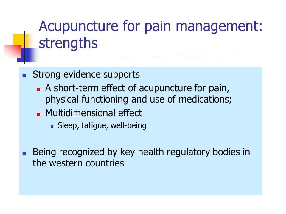 Acupuncture for pain management: strengths Strong evidence supports A short-term effect of acupuncture for pain, physical functioning and use of medications; Multidimensional effect Sleep, fatigue, well-being Being recognized by key health regulatory bodies in the western countries