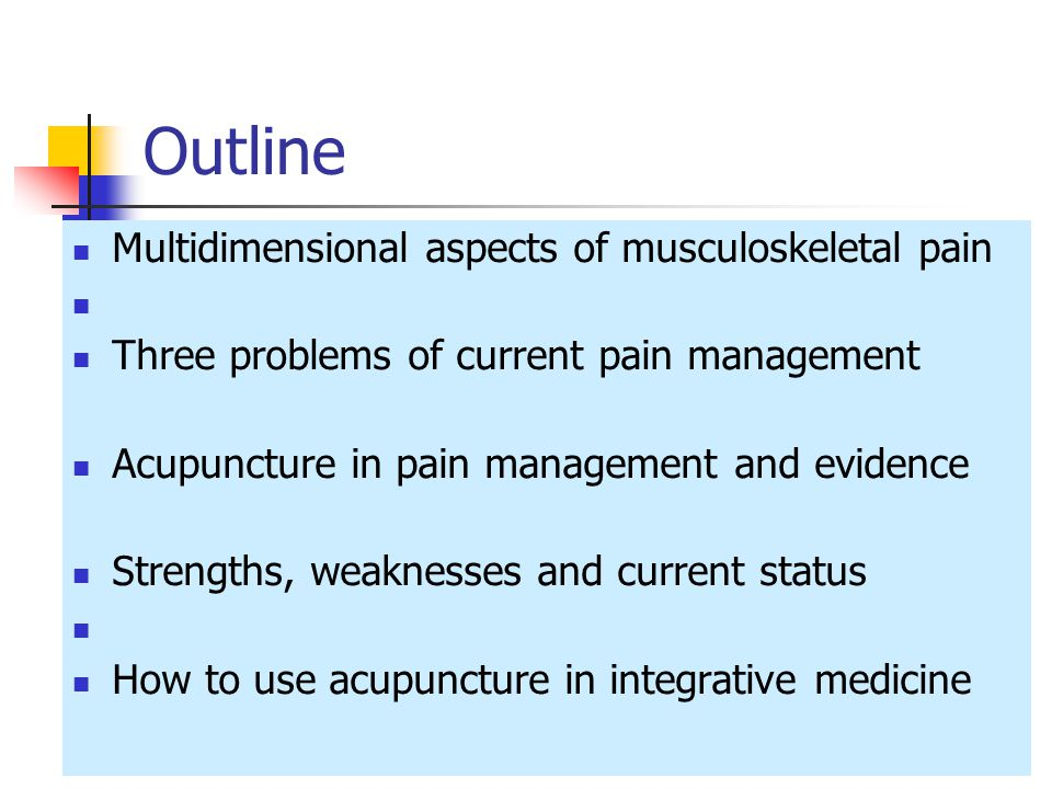 Outline Multidimensional aspects of musculoskeletal pain Three problems of current pain management Acupuncture in pain management and evidence Strengths, weaknesses and current status How to use acupuncture in integrative medicine