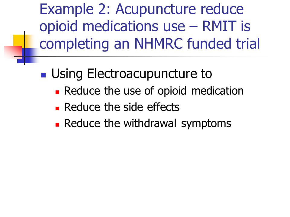 Example 2: Acupuncture reduce opioid medications use – RMIT is completing an NHMRC funded trial Using Electroacupuncture to Reduce the use of opioid medication Reduce the side effects Reduce the withdrawal symptoms