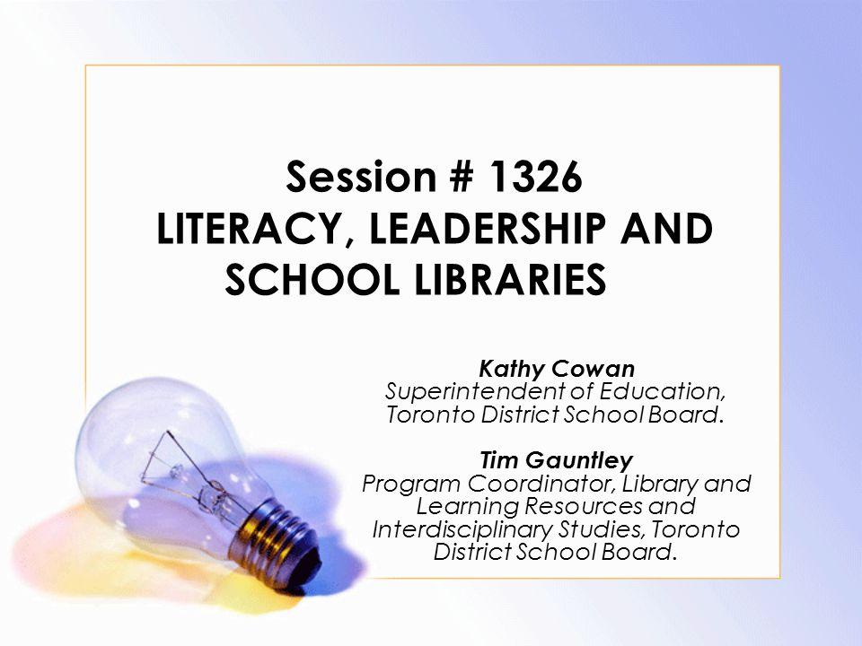 Session # 1326 LITERACY, LEADERSHIP AND SCHOOL LIBRARIES Kathy Cowan Superintendent of Education, Toronto District School Board. Tim Gauntley Program