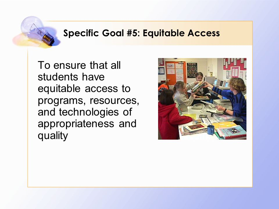 To ensure that all students have equitable access to programs, resources, and technologies of appropriateness and quality Specific Goal #5: Equitable Access