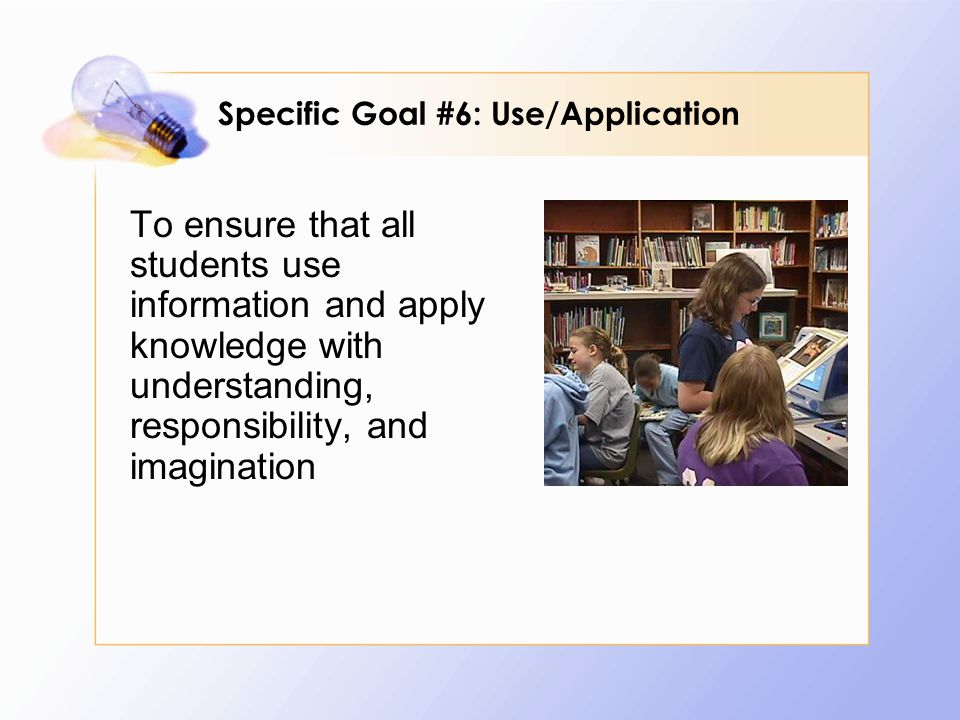 To ensure that all students use information and apply knowledge with understanding, responsibility, and imagination Specific Goal #6: Use/Application