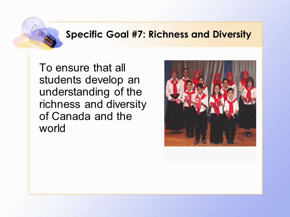 To ensure that all students develop an understanding of the richness and diversity of Canada and the world Specific Goal #7: Richness and Diversity