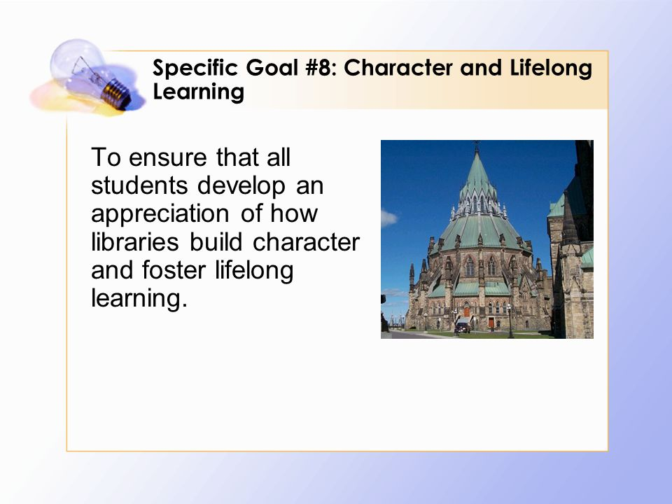 To ensure that all students develop an appreciation of how libraries build character and foster lifelong learning. Specific Goal #8: Character and Lif