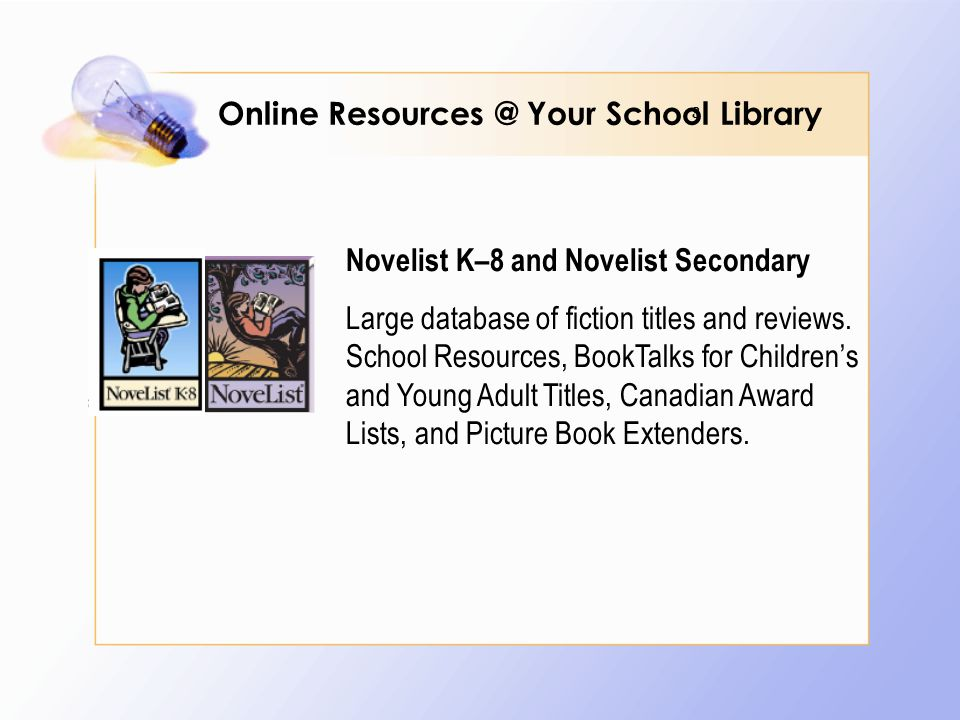 8 Novelist K–8 and Novelist Secondary Large database of fiction titles and reviews.