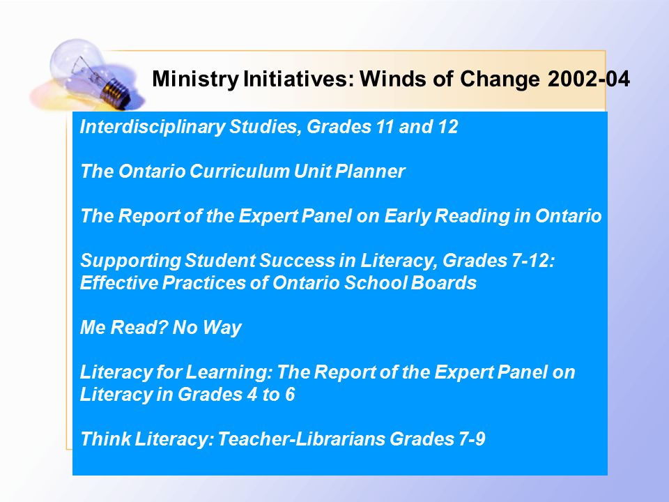 Ministry Initiatives: Winds of Change 2002-04 Interdisciplinary Studies, Grades 11 and 12 The Ontario Curriculum Unit Planner The Report of the Expert Panel on Early Reading in Ontario Supporting Student Success in Literacy, Grades 7-12: Effective Practices of Ontario School Boards Me Read.