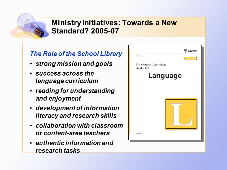Ministry Initiatives: Towards a New Standard? 2005-07 The Role of the School Library strong mission and goals success across the language curriculum r