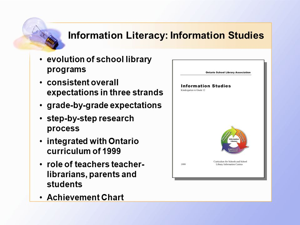 Information Literacy: Information Studies evolution of school library programs consistent overall expectations in three strands grade-by-grade expectations step-by-step research process integrated with Ontario curriculum of 1999 role of teachers teacher- librarians, parents and students Achievement Chart