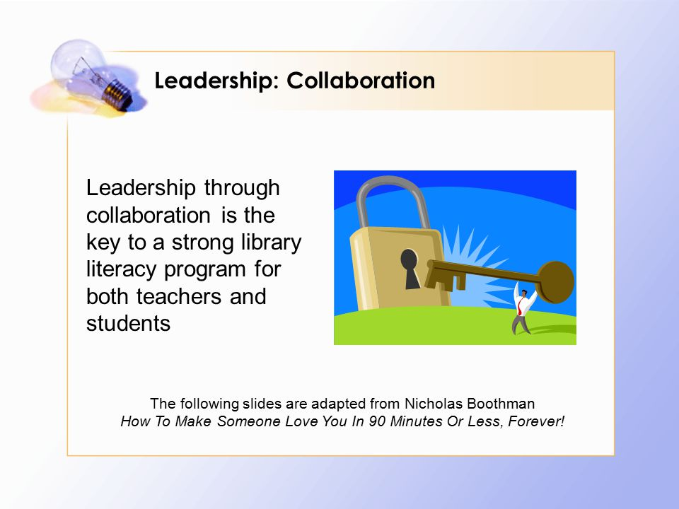 Leadership through collaboration is the key to a strong library literacy program for both teachers and students The following slides are adapted from Nicholas Boothman How To Make Someone Love You In 90 Minutes Or Less, Forever.