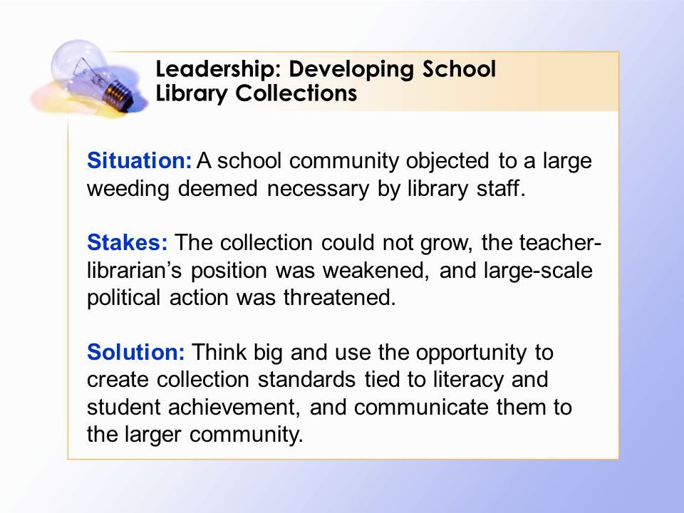Situation: A school community objected to a large weeding deemed necessary by library staff. Stakes: The collection could not grow, the teacher- libra