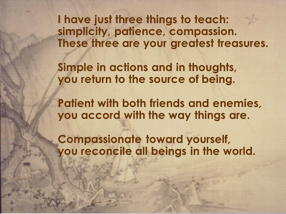 The Sage as Leader I have just three things to teach: simplicity, patience, compassion. These three are your greatest treasures. Simple in actions and
