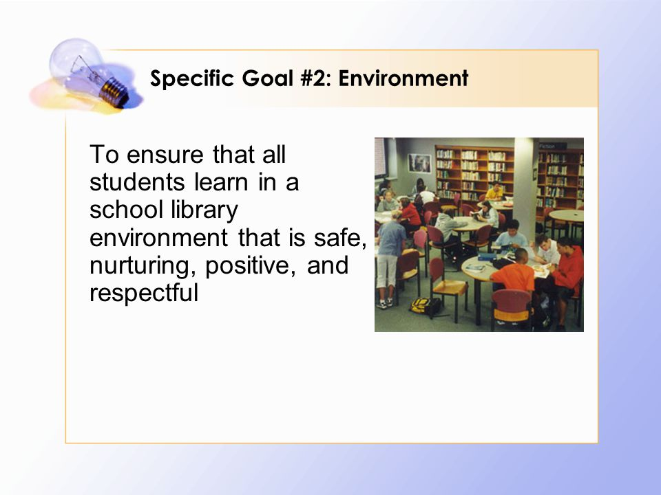 To ensure that all students learn in a school library environment that is safe, nurturing, positive, and respectful Specific Goal #2: Environment