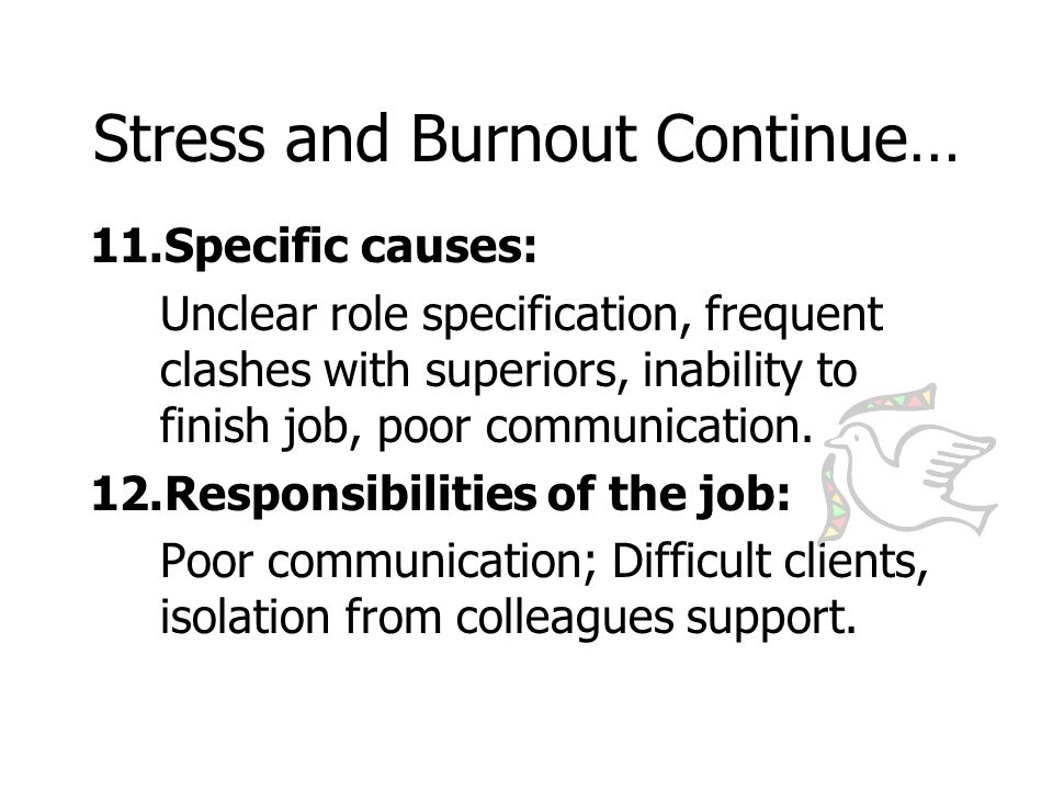 Stress and Burnout Continue… 13.Stress at home: Caused by partner, children, domestic arrangement, environmental pressure 14.Work stress, job burnout: Debilitating psychological condition, experiences feeling of exhaustion, weariness, loss of enthusiasm, tired when going to bed.