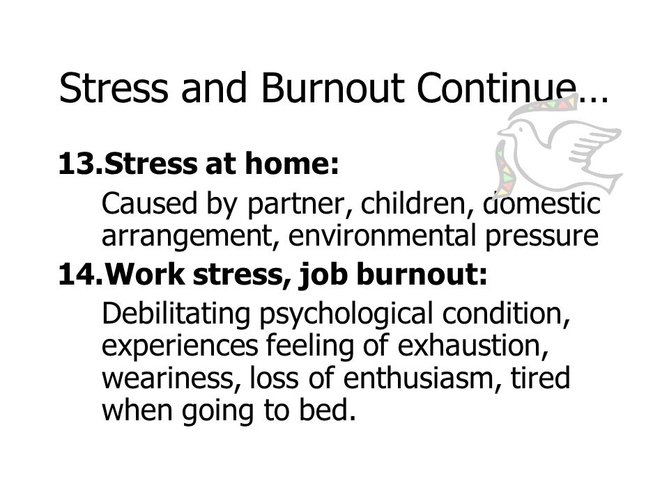 Stress and Burnout Continue… 15.Lowered resistance: Complains of frequent colds; Gastric ulcers; Headaches, insomnia 16.Continuation: Decrease or increase appetite; Hypertension, arthritis and eventually depression