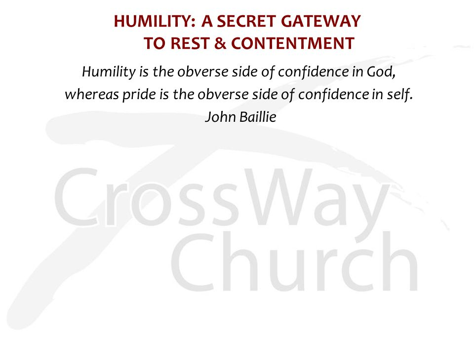 HUMILITY: A SECRET GATEWAY TO REST & CONTENTMENT Humility is the obverse side of confidence in God, whereas pride is the obverse side of confidence in self.