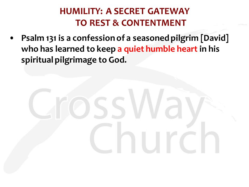 HUMILITY: A SECRET GATEWAY TO REST & CONTENTMENT Psalm 131 is a confession of a seasoned pilgrim [David] who has learned to keep a quiet humble heart in his spiritual pilgrimage to God.