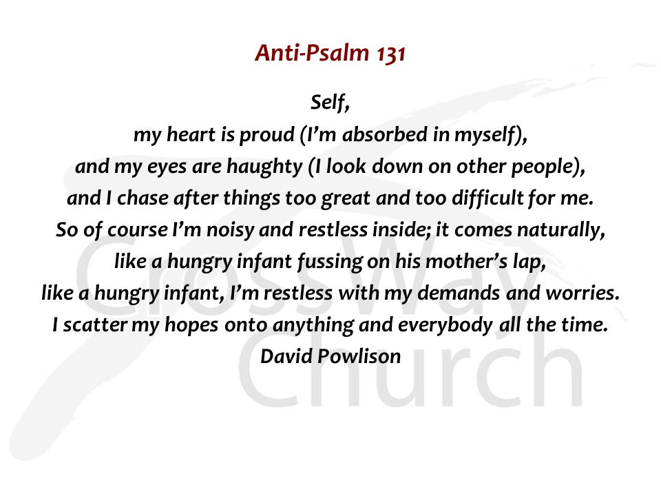 Anti-Psalm 131 Self, my heart is proud (I'm absorbed in myself), and my eyes are haughty (I look down on other people), and I chase after things too great and too difficult for me.