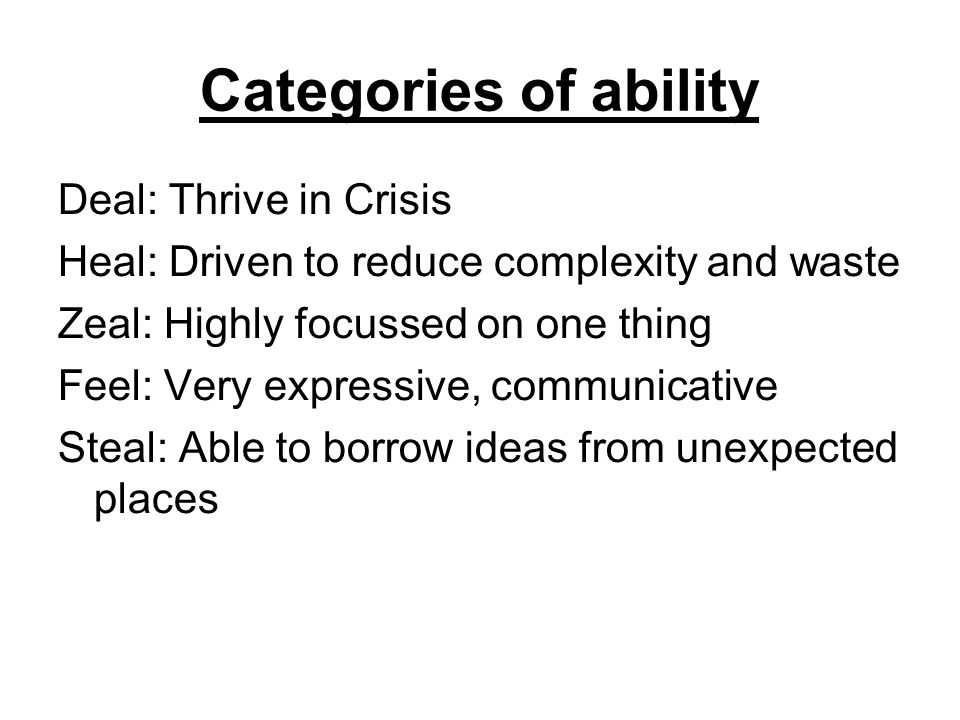 Categories of ability Deal: Thrive in Crisis Heal: Driven to reduce complexity and waste Zeal: Highly focussed on one thing Feel: Very expressive, communicative Steal: Able to borrow ideas from unexpected places