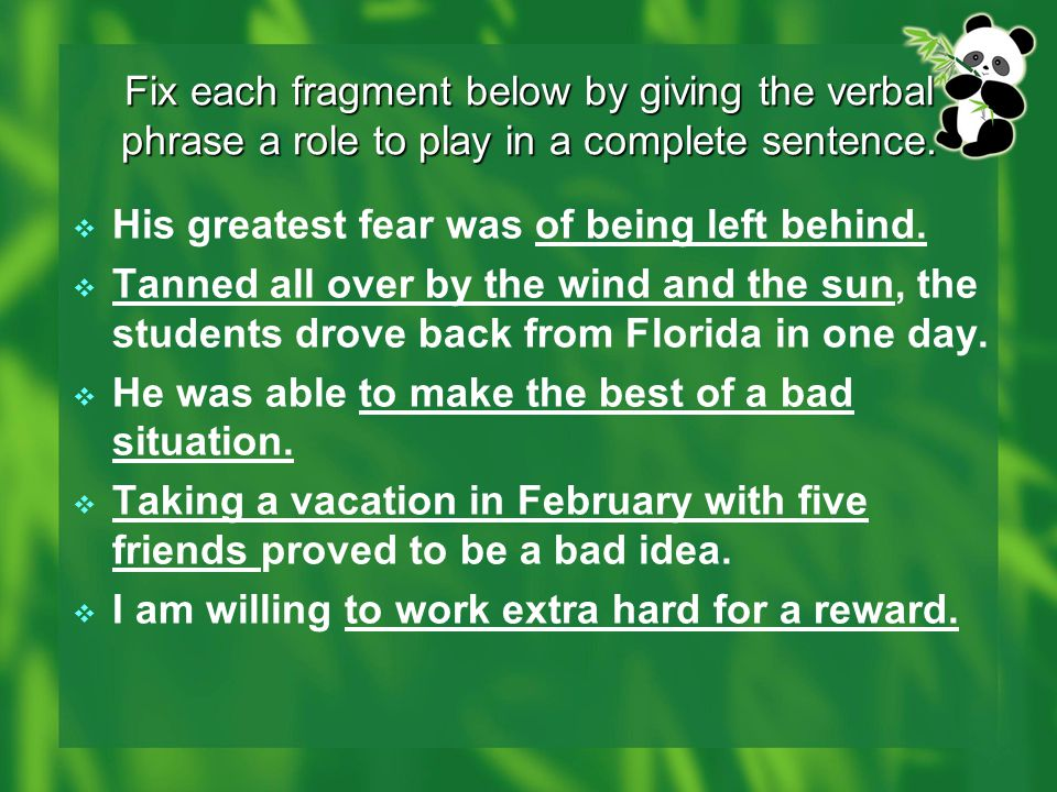 Fix each fragment below by giving the verbal phrase a role to play in a complete sentence.