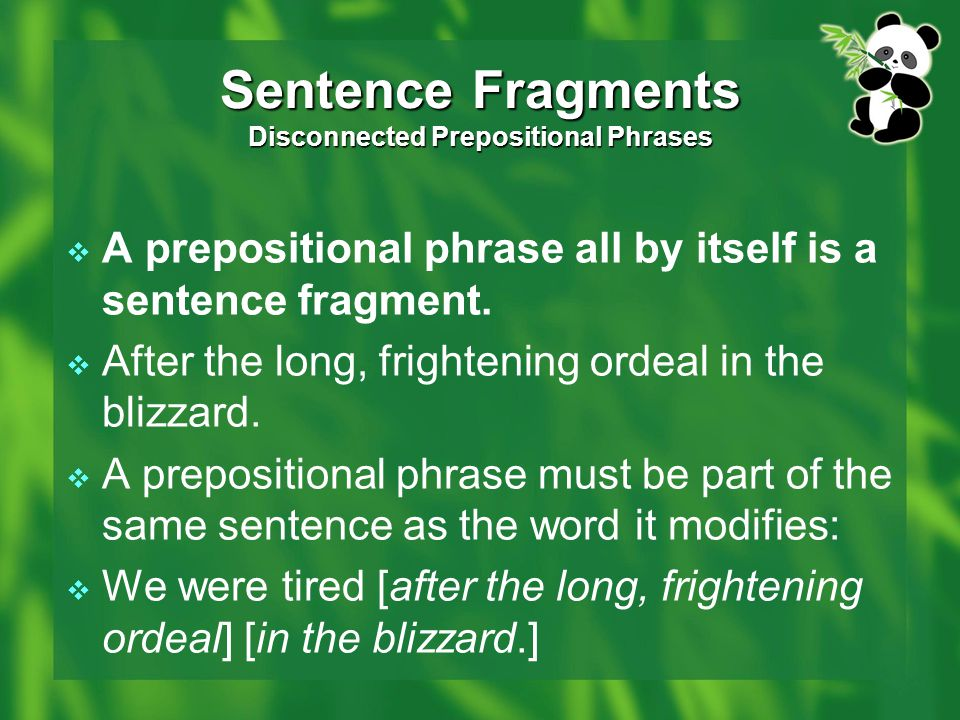 Sentence Fragments Disconnected Prepositional Phrases  A prepositional phrase all by itself is a sentence fragment.