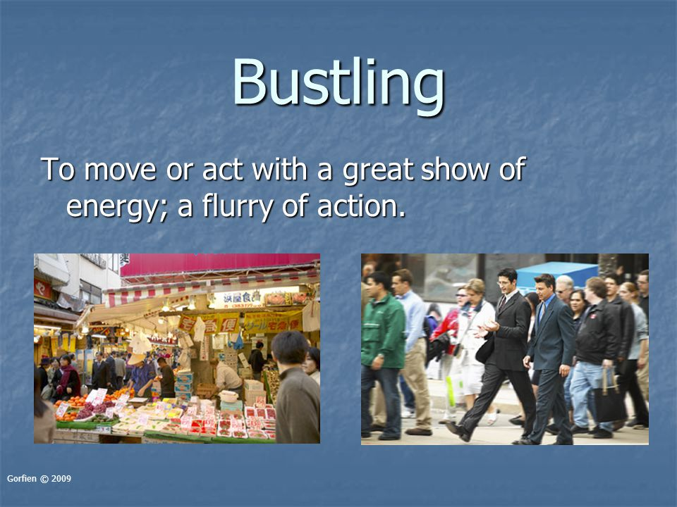 Bustling To move or act with a great show of energy; a flurry of action. Gorfien © 2009