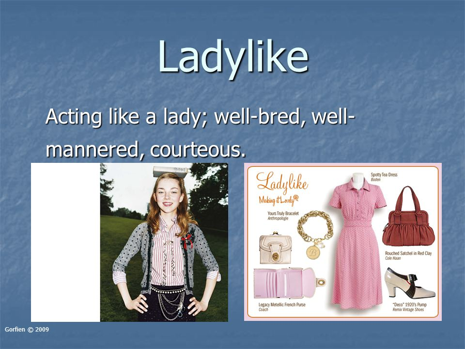 Ladylike Acting like a lady; well-bred, well- mannered, courteous. Gorfien © 2009