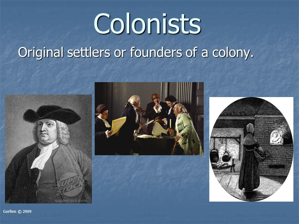 Colonists Original settlers or founders of a colony. Gorfien © 2009