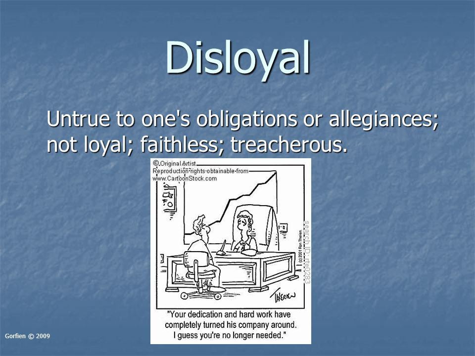 Disloyal Untrue to one's obligations or allegiances; not loyal; faithless; treacherous. Gorfien © 2009