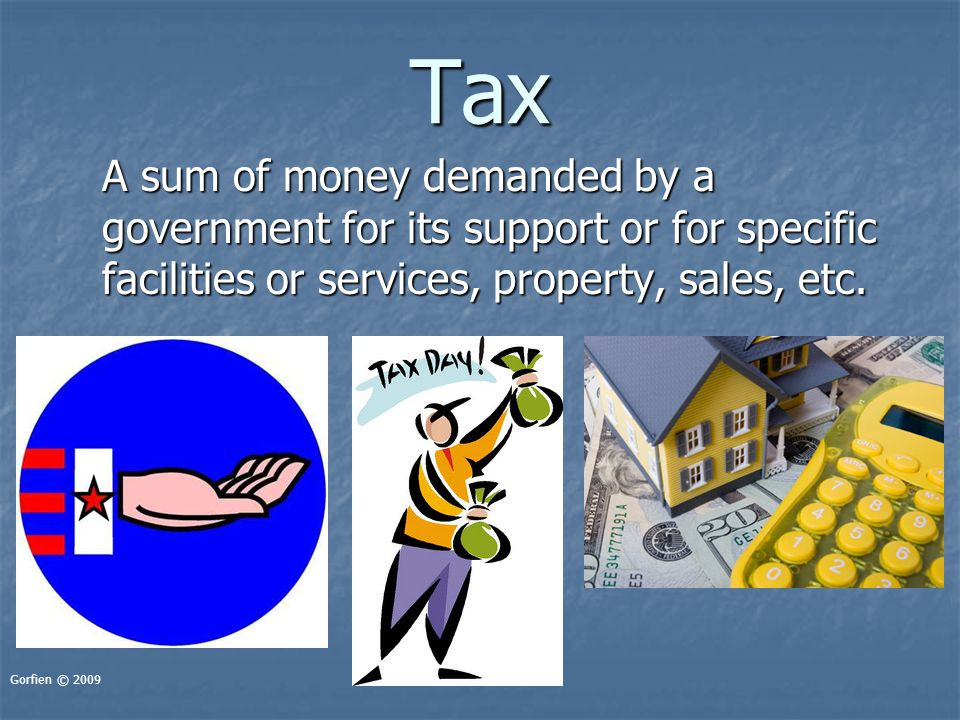 Tax A sum of money demanded by a government for its support or for specific facilities or services, property, sales, etc. Gorfien © 2009